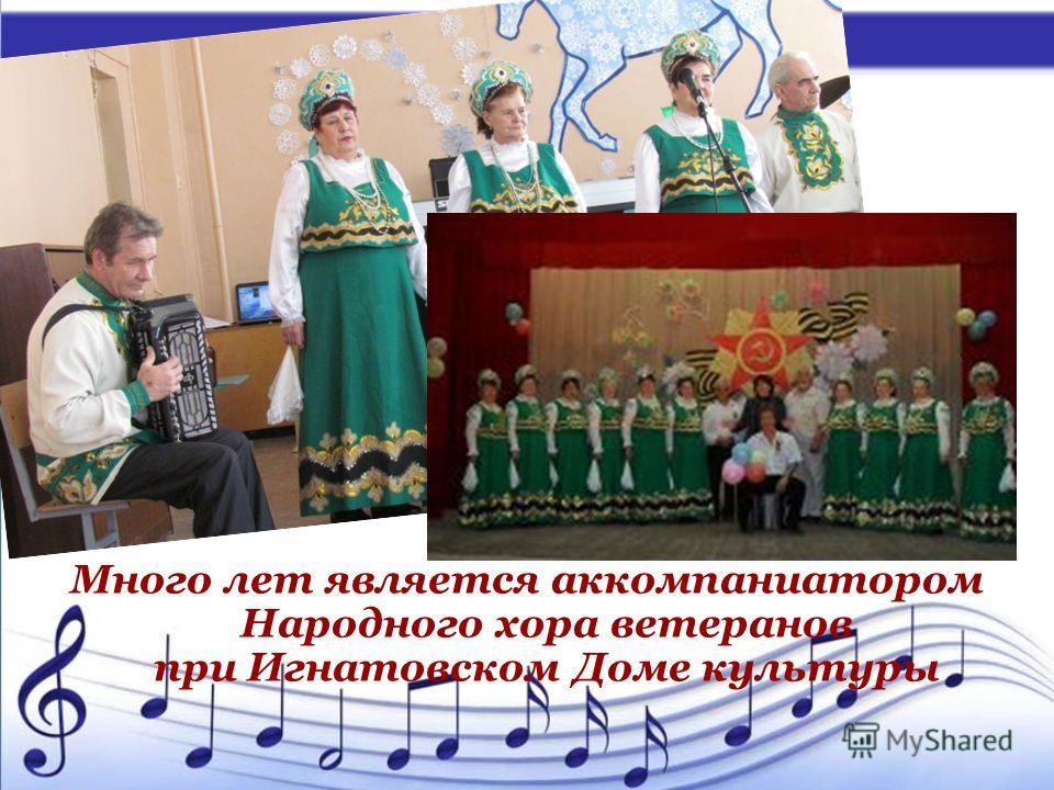 Много лет является аккомпаниатором Народного хора ветеранов при Игнатовском Доме культуры
