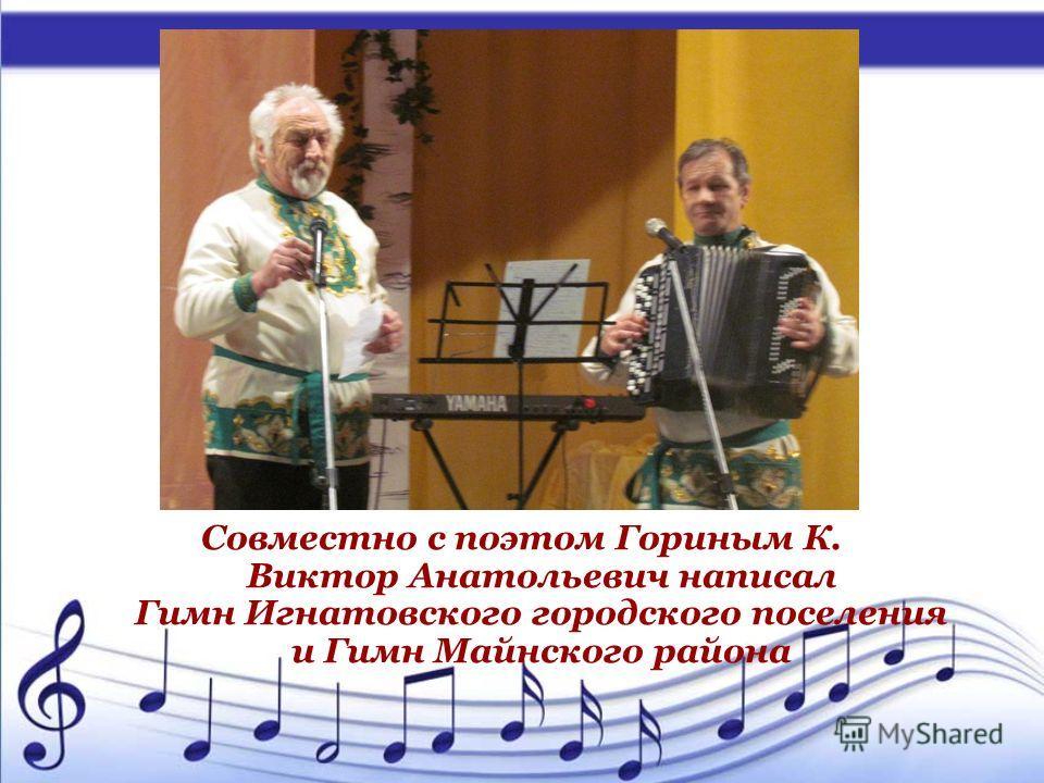 Совместно с поэтом Гориным К. Виктор Анатольевич написал Гимн Игнатовского городского поселения и Гимн Майнского района