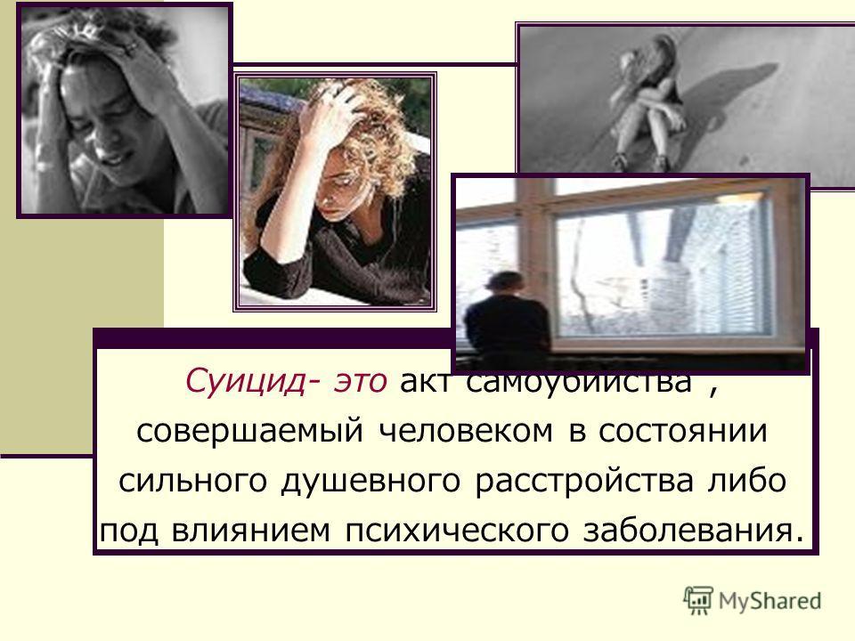 Суицид- это акт самоубийства, совершаемый человеком в состоянии сильного душевного расстройства либо под влиянием психического заболевания.