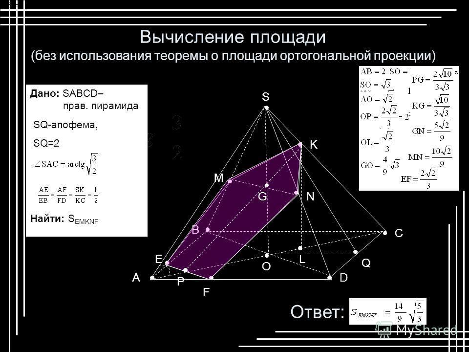 S D B A C F E M K N O L G P Q Вычисление площади (без использования теоремы о площади ортогональной проекции) Ответ: Дано: SABCD– прав. пирамида SQ-апофема, SQ=2 Найти: S EMKNF