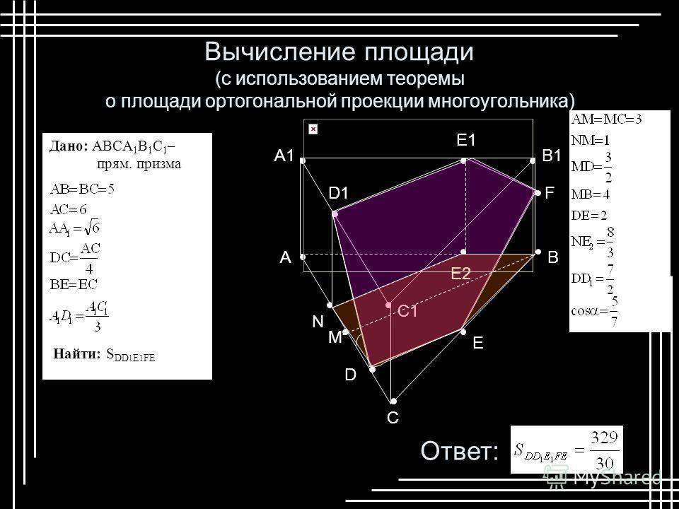 B C A A1 C1 B1 D D1 E E1 F E2 N Вычисление площади (с использованием теоремы о площади ортогональной проекции многоугольника) M Дано: ABCA 1 B 1 C 1 – прям. призма Найти: S DD 1 E 1 FE Ответ: