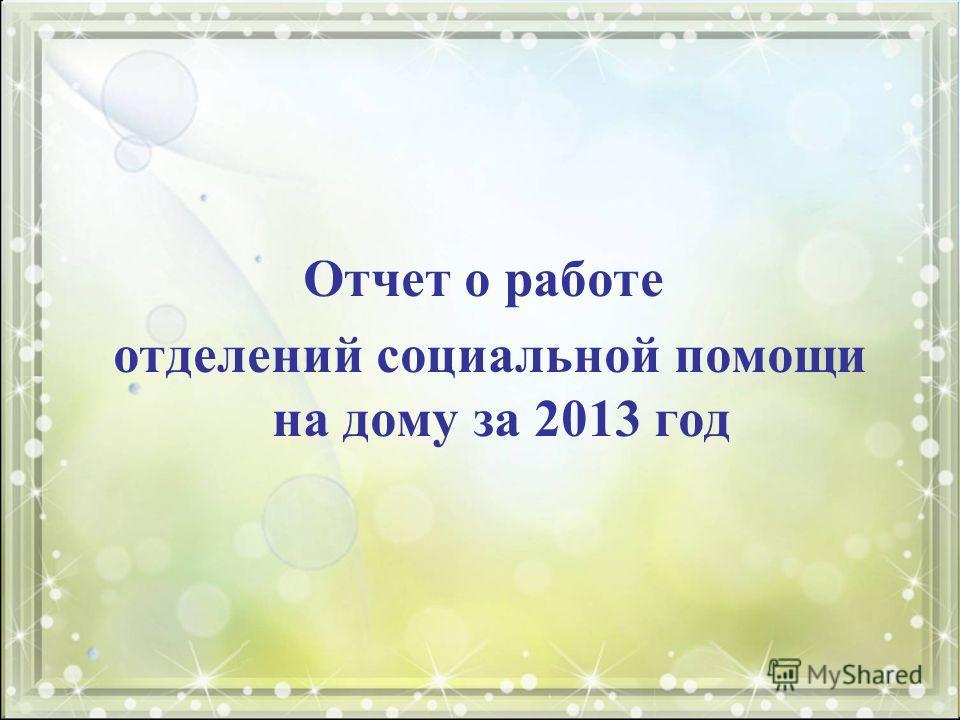 Отчет о работе отделений социальной помощи на дому за 2013 год