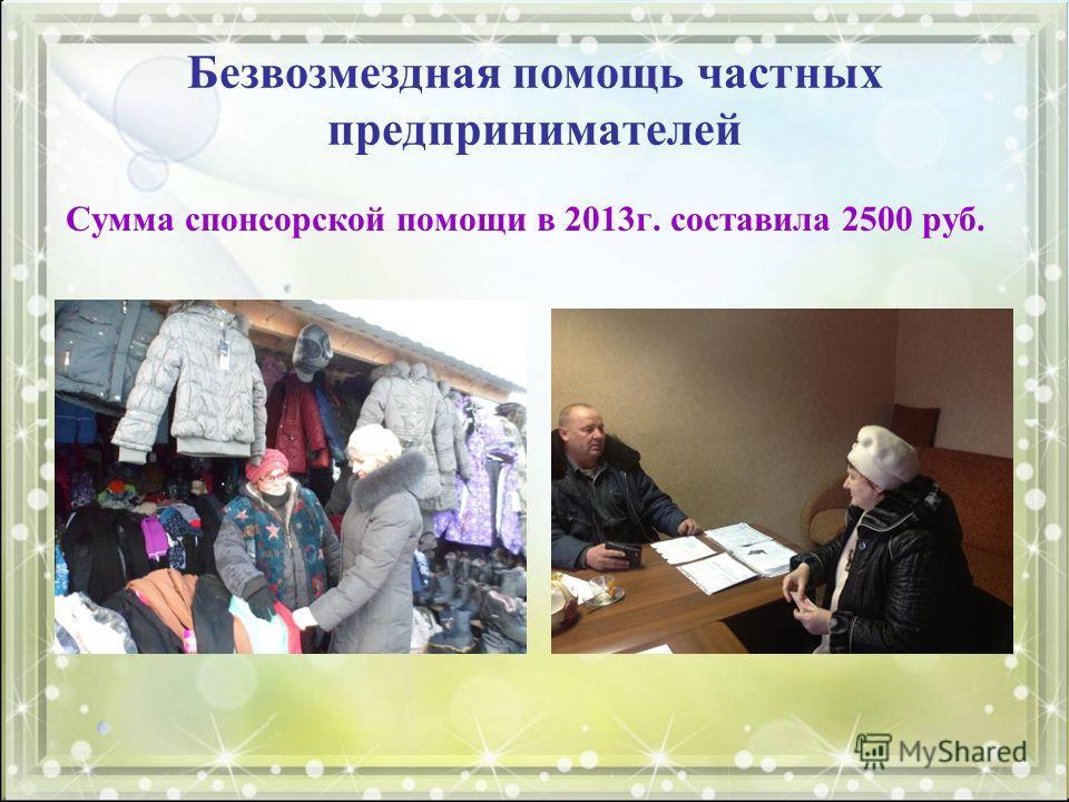 Безвозмездная помощь частных предпринимателей Сумма спонсорской помощи в 2013 г. составила 2500 руб.