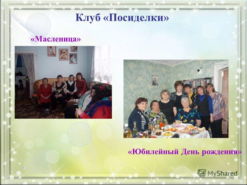 Клуб «Посиделки» «Масленица» «Юбилейный День рождения»
