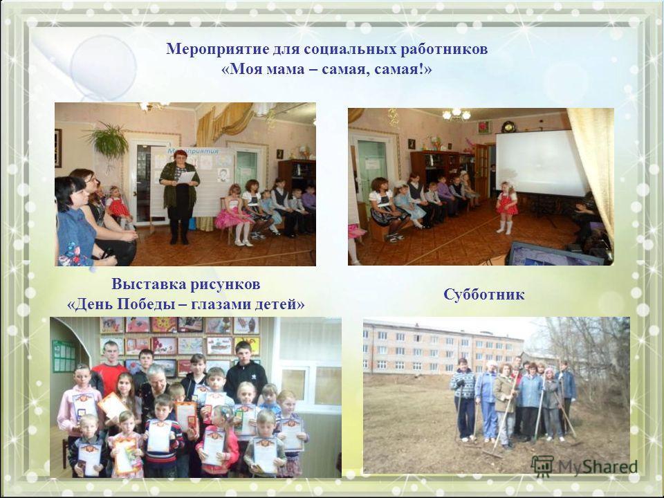 Мероприятие для социальных работников «Моя мама – самая, самая!» Выставка рисунков «День Победы – глазами детей» Субботник