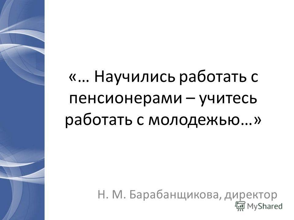 «… Научились работать с пенсионерами – учитесь работать с молодежью…» Н. М. Барабанщикова, директор