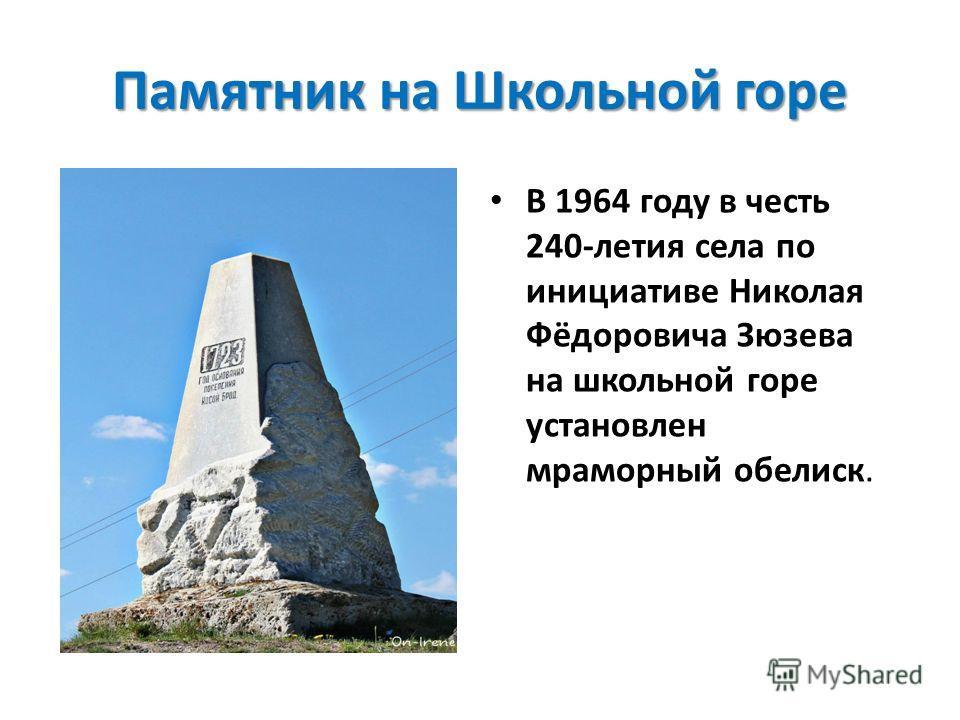 Памятник на Школьной горе В 1964 году в честь 240-летия села по инициативе Николая Фёдоровича Зюзева на школьной горе установлен мраморный обелиск.