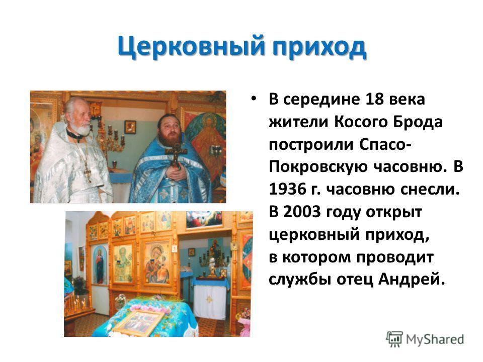 Церковный приход В середине 18 века жители Косого Брода построили Спасо- Покровскую часовню. В 1936 г. часовню снесли. В 2003 году открыт церковный приход, в котором проводит службы отец Андрей.