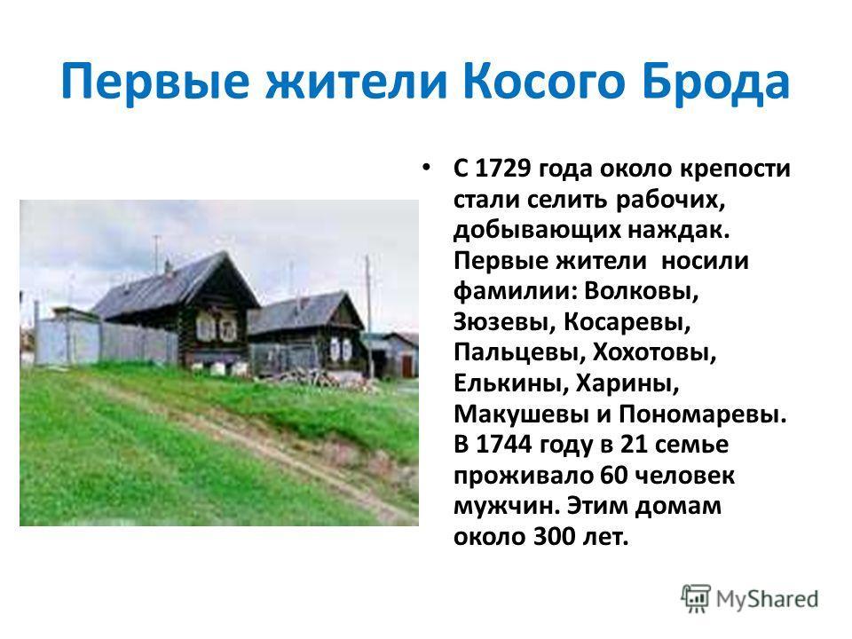 Первые жители Косого Брода С 1729 года около крепости стали селить рабочих, добывающих наждак. Первые жители носили фамилии: Волковы, Зюзевы, Косаревы, Пальцевы, Хохотовы, Елькины, Харины, Макушевы и Пономаревы. В 1744 году в 21 семье проживало 60 че