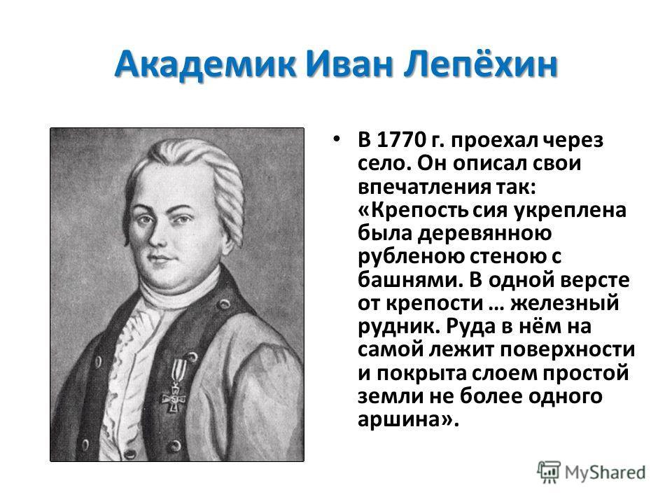 Академик Иван Лепёхин В 1770 г. проехал через село. Он описал свои впечатления так: «Крепость сия укреплена была деревянною рубленою стеною с башнями. В одной версте от крепости … железный рудник. Руда в нём на самой лежит поверхности и покрыта слоем
