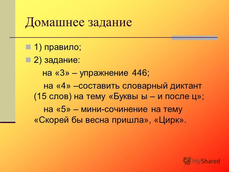 Домашнее задание 1) правило; 2) задание: на «3» – упражнение 446; на «4» –составить словарный диктант (15 слов) на тему «Буквы ы – и после ц»; на «5» – мини-сочинение на тему «Скорей бы весна пришла», «Цирк».