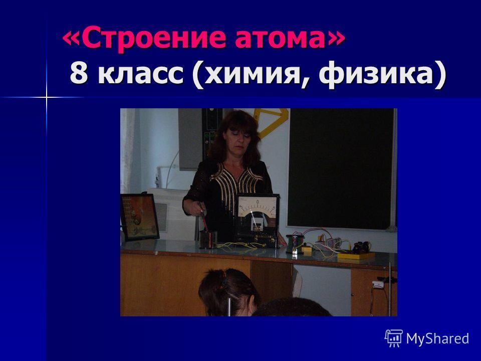 «Строение атома» 8 класс (химия, физика)