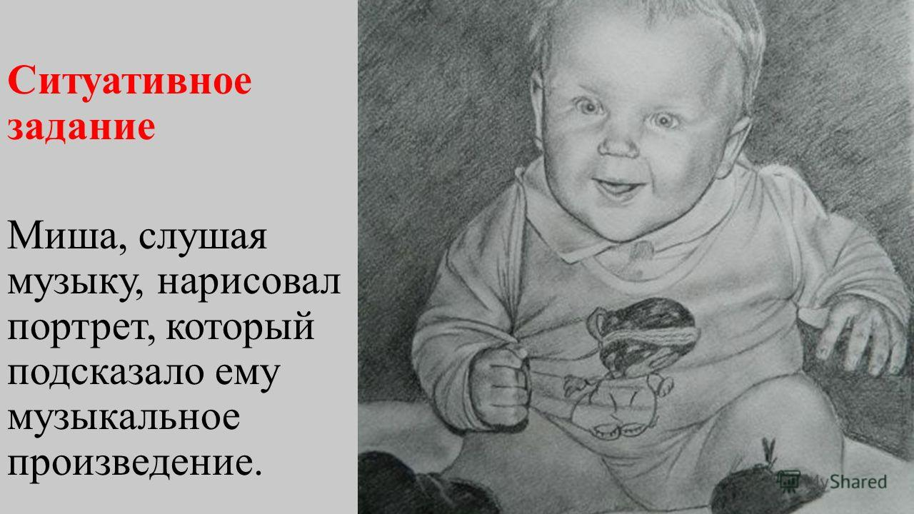 Ситуативное задание Миша, слушая музыку, нарисовал портрет, который подсказало ему музыкальное произведение.