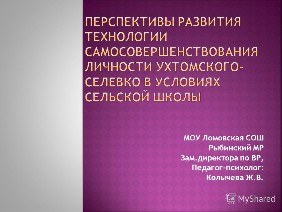 МОУ Ломовская СОШ Рыбинский МР Зам.директора по ВР, Педагог-психолог: Колычева Ж.В.