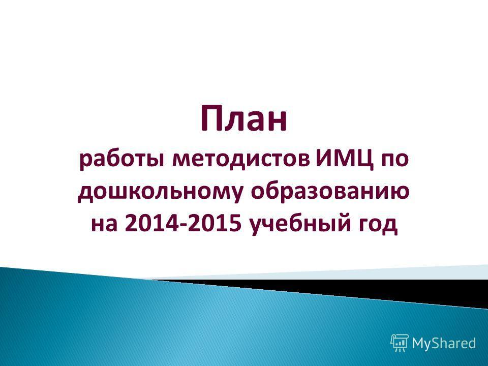 План работы методистов ИМЦ по дошкольному образованию на 2014-2015 учебный год