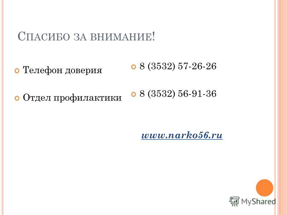 С ПАСИБО ЗА ВНИМАНИЕ ! Телефон доверия Отдел профилактики 8 (3532) 57-26-26 8 (3532) 56-91-36 www.narko56.ru