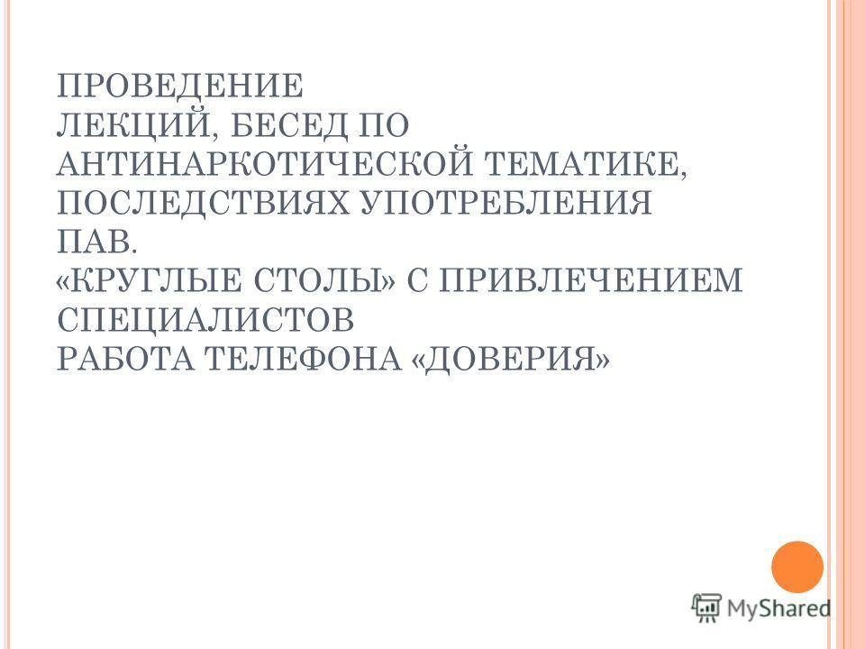 ПРОВЕДЕНИЕ ЛЕКЦИЙ, БЕСЕД ПО АНТИНАРКОТИЧЕСКОЙ ТЕМАТИКЕ, ПОСЛЕДСТВИЯХ УПОТРЕБЛЕНИЯ ПАВ. «КРУГЛЫЕ СТОЛЫ» С ПРИВЛЕЧЕНИЕМ СПЕЦИАЛИСТОВ РАБОТА ТЕЛЕФОНА «ДОВЕРИЯ»