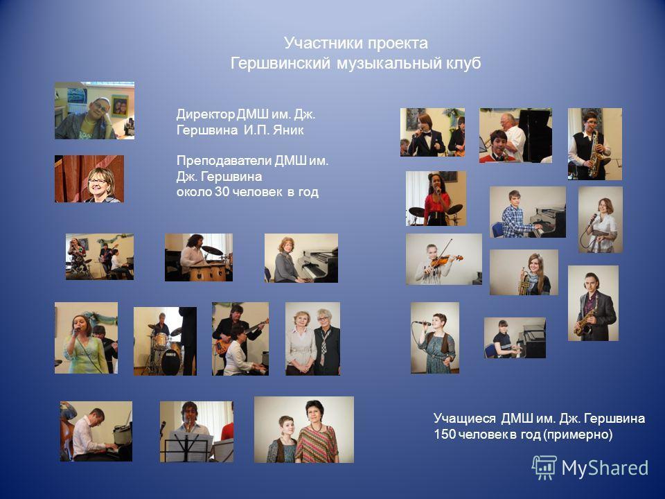 Участники проекта Гершвинский музыкальный клуб Директор ДМШ им. Дж. Гершвина И.П. Яник Преподаватели ДМШ им. Дж. Гершвина около 30 человек в год Учащиеся ДМШ им. Дж. Гершвина 150 человек в год (примерно)