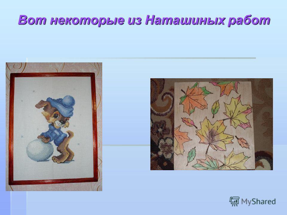 Вот некоторые из Наташиных работ
