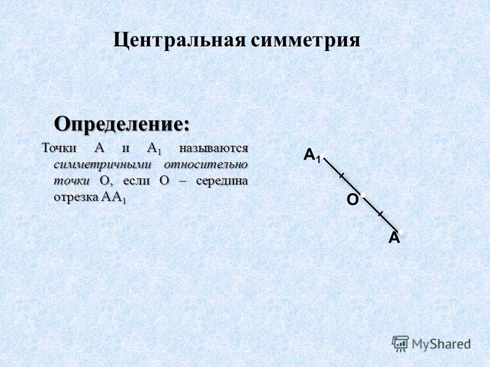 Определение : Точки A и A 1 называются симметричными относительно точки О, если О – середина отрезка AA 1 Точки A и A 1 называются симметричными относительно точки О, если О – середина отрезка AA 1 A O A1A1 Центральная симметрия