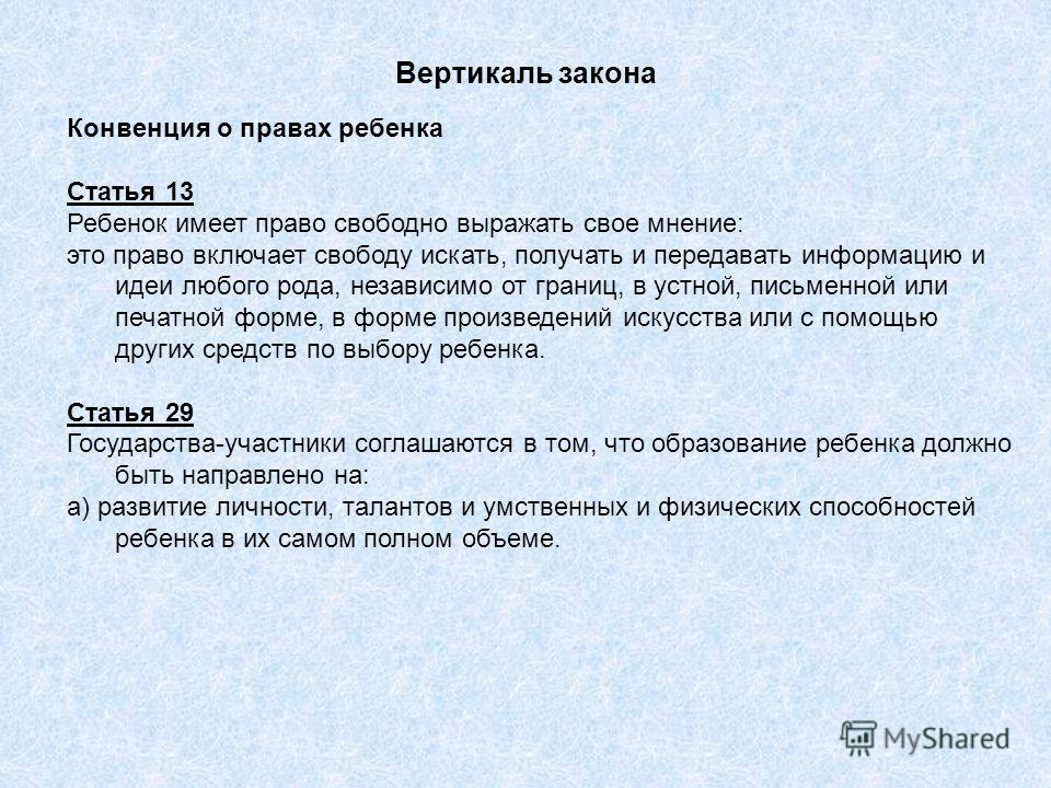 Вертикаль закона Конвенция о правах ребенка Статья 13 Ребенок имеет право свободно выражать свое мнение: это право включает свободу искать, получать и передавать информацию и идеи любого рода, независимо от границ, в устной, письменной или печатной ф