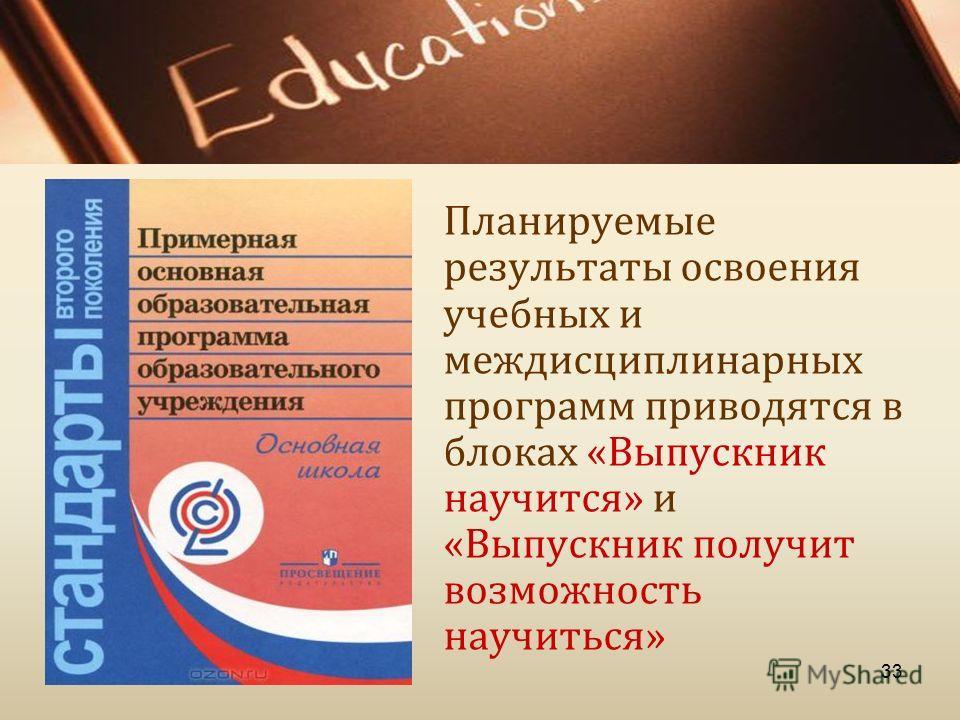 Планируемые результаты освоения учебных и междисциплинарных программ приводятся в блоках « Выпускник научится » и « Выпускник получит возможность научиться » 33