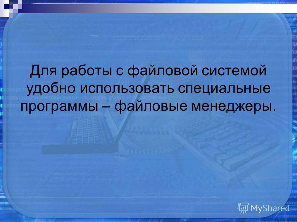 Для работы с файловой системой удобно использовать специальные программы – файловые менеджеры.