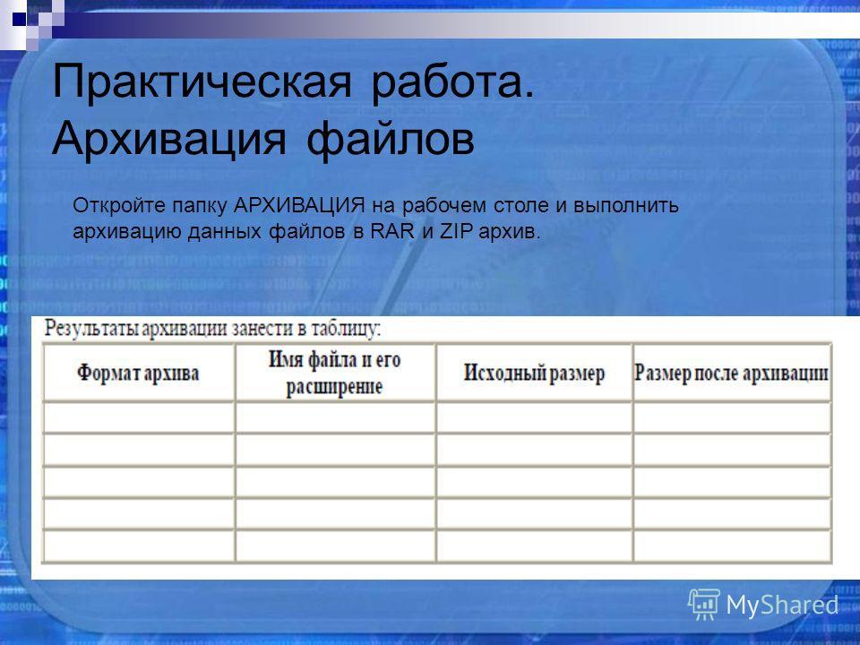 Практическая работа. Архивация файлов Откройте папку АРХИВАЦИЯ на рабочем столе и выполнить архивацию данных файлов в RAR и ZIP архив.
