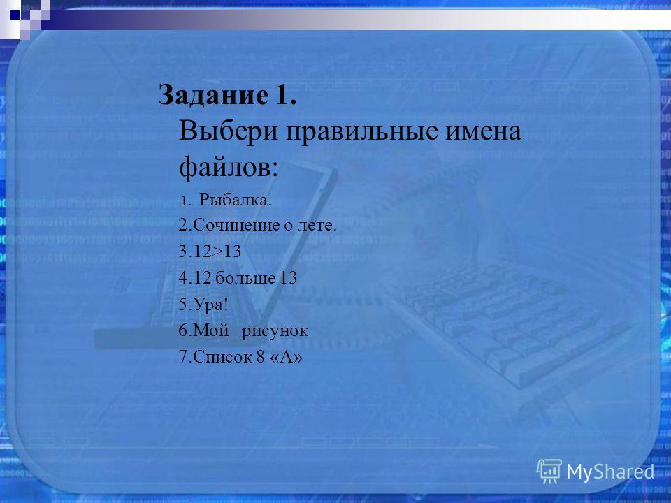 Задание 1. Выбери правильные имена файлов: 1. Рыбалка. 2. Сочинение о лете. 3.12>13 4.12 больше 13 5.Ура! 6.Мой_ рисунок 7. Список 8 «А»