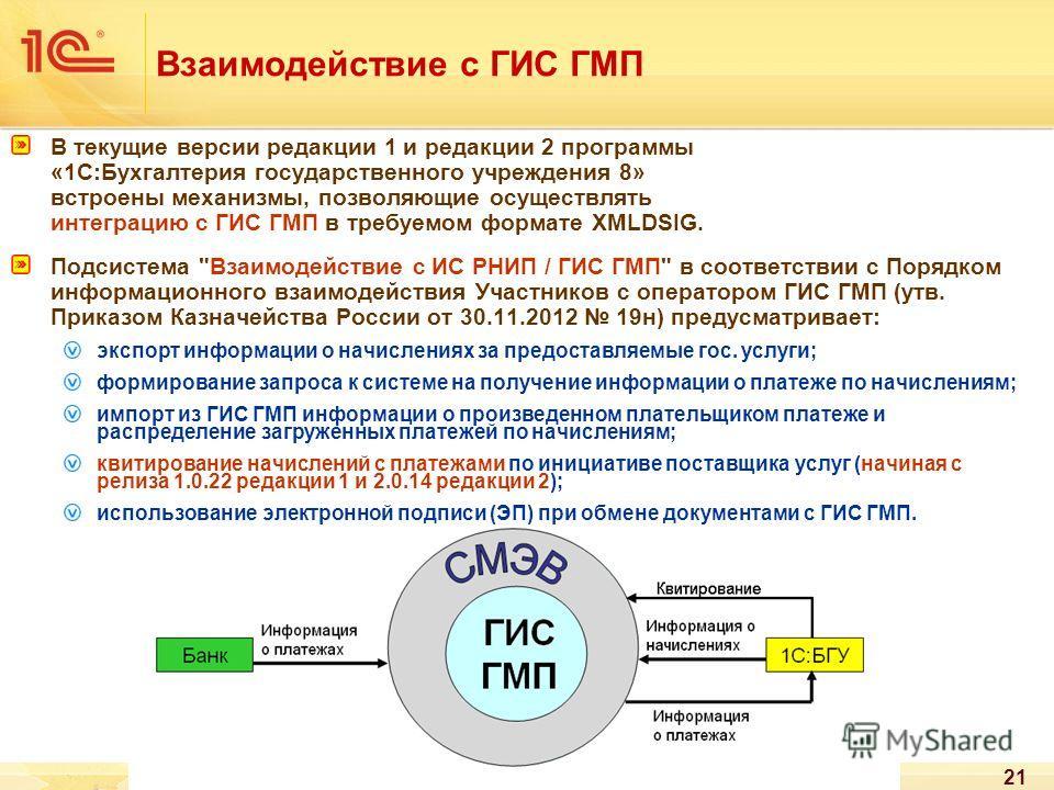 21 Взаимодействие с ГИС ГМП В текущие версии редакции 1 и редакции 2 программы «1С:Бухгалтерия государственного учреждения 8» встроены механизмы, позволяющие осуществлять интеграцию с ГИС ГМП в требуемом формате XMLDSIG. Подсистема