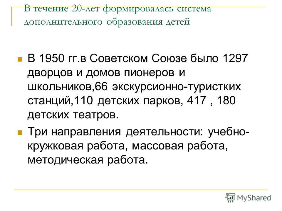 В течение 20-лет формировалась система дополнительного образования детей В 1950 гг.в Советском Союзе было 1297 дворцов и домов пионеров и школьников,66 экскурсионно-туристских станций,110 детских парков, 417, 180 детских театров. Три направления деят