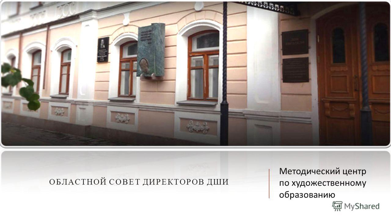 ОБЛАСТНОЙ СОВЕТ ДИРЕКТОРОВ ДШИ Методический центр по художественному образованию