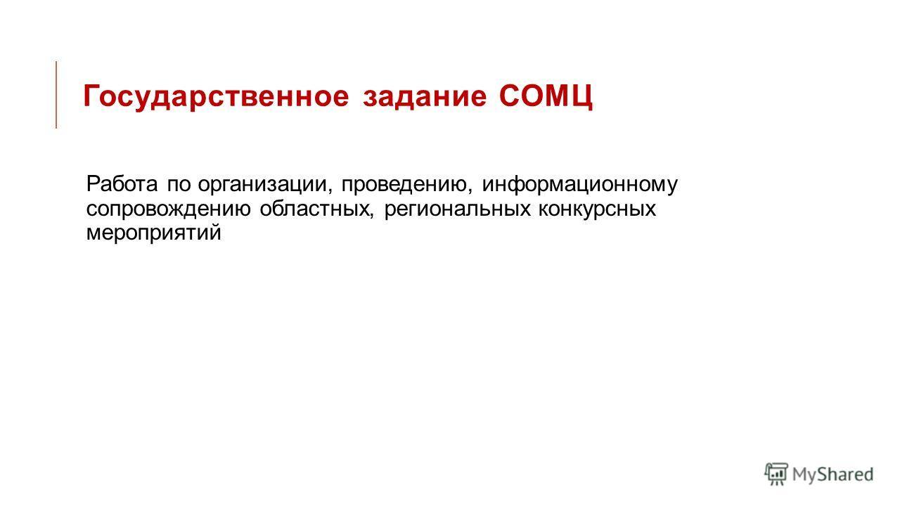 Государственное задание СОМЦ Работа по организации, проведению, информационному сопровождению областных, региональных конкурсных мероприятий