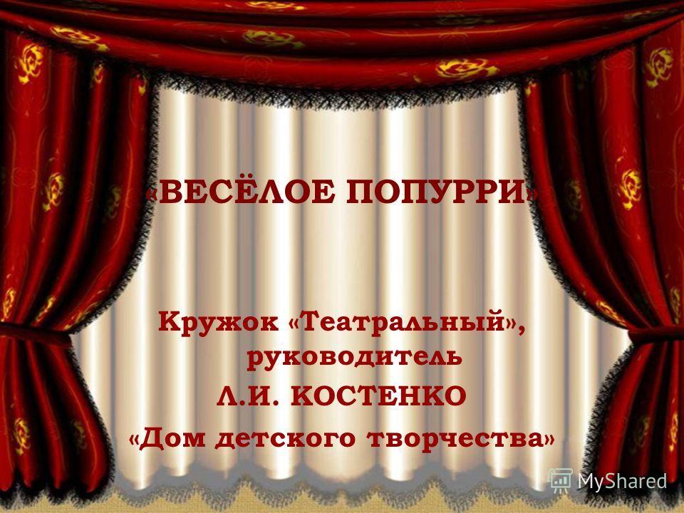 «ВЕСЁЛОЕ ПОПУРРИ» Кружок «Театральный», руководитель Л.И. КОСТЕНКО «Дом детского творчества»