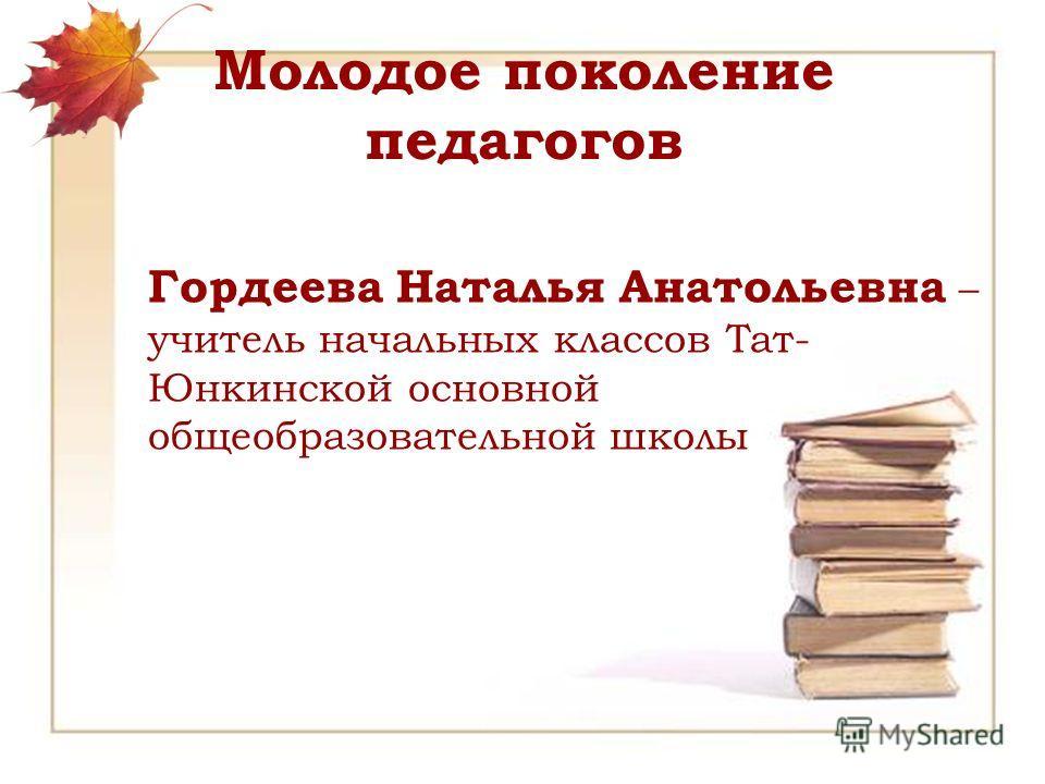 Молодое поколение педагогов Гордеева Наталья Анатольевна – учитель начальных классов Тат- Юнкинской основной общеобразовательной школы