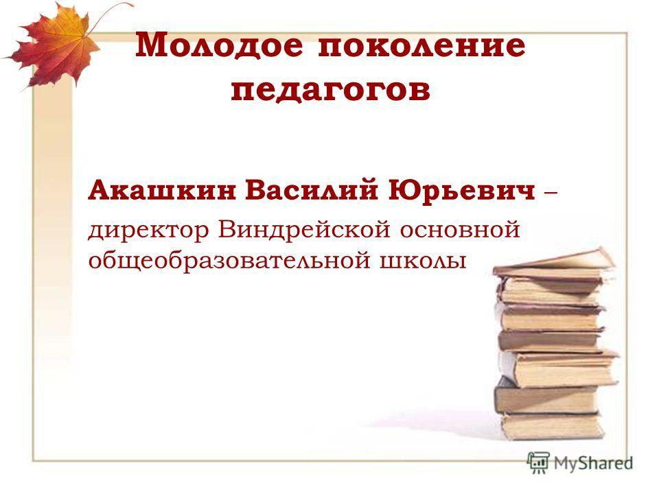 Молодое поколение педагогов Акашкин Василий Юрьевич – директор Виндрейской основной общеобразовательной школы