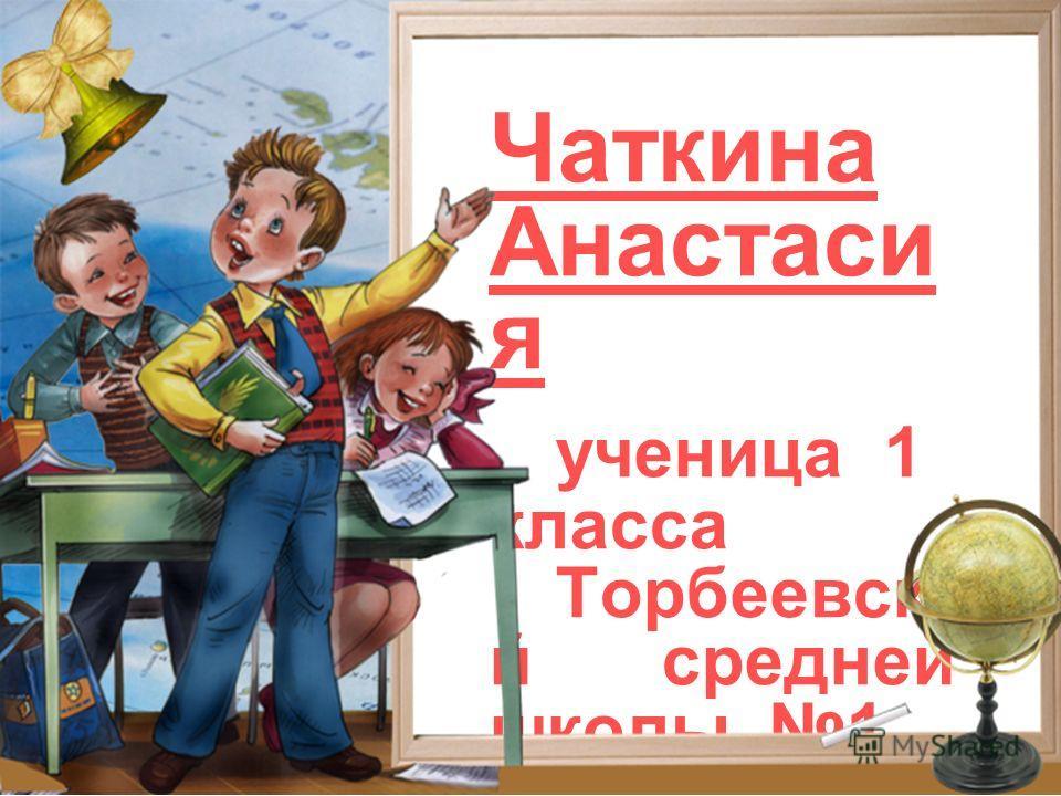 Чаткина Анастаси я ученица 1 класса Торбеевско й средней школы 1