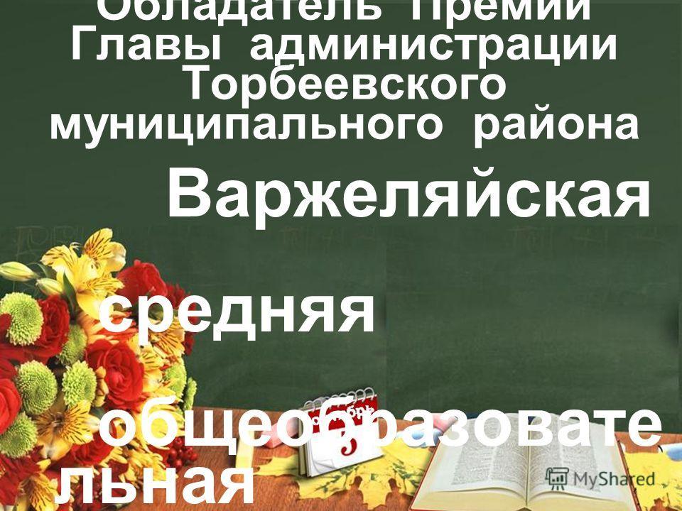 Обладатель Премии Главы администрации Торбеевского муниципального района Варжеляйская средняя общеобразовательная школа