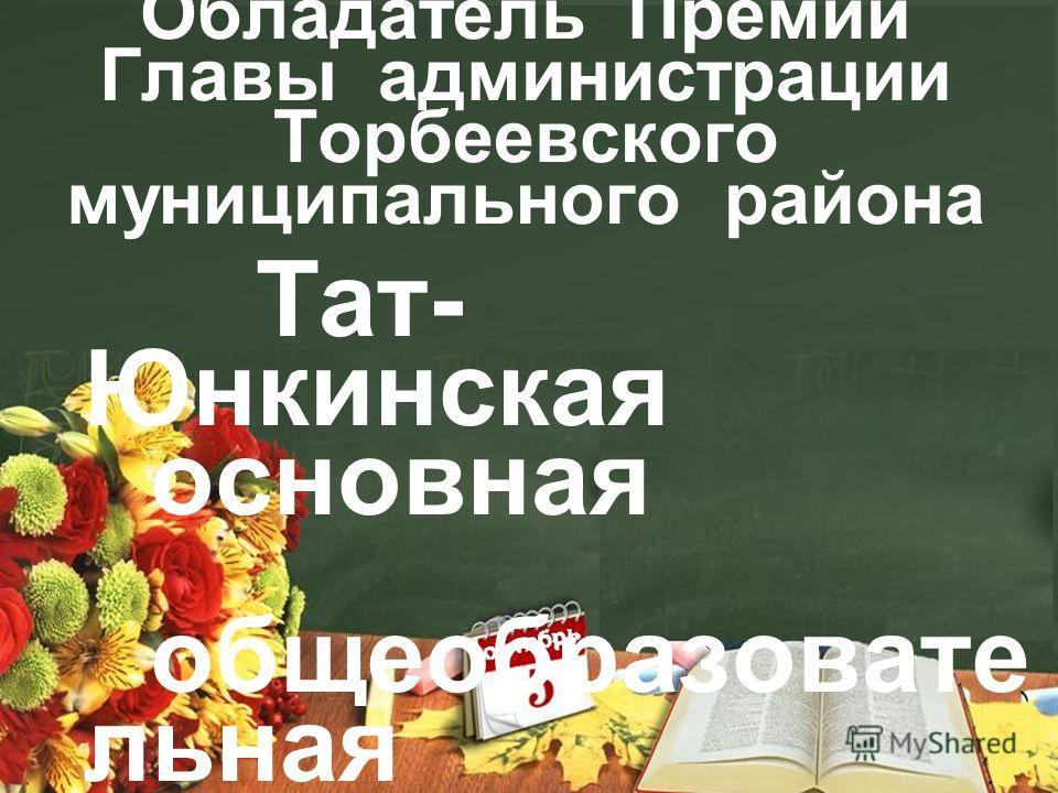 Обладатель Премии Главы администрации Торбеевского муниципального района Тат- Юнкинская основная общеобразовательная школа