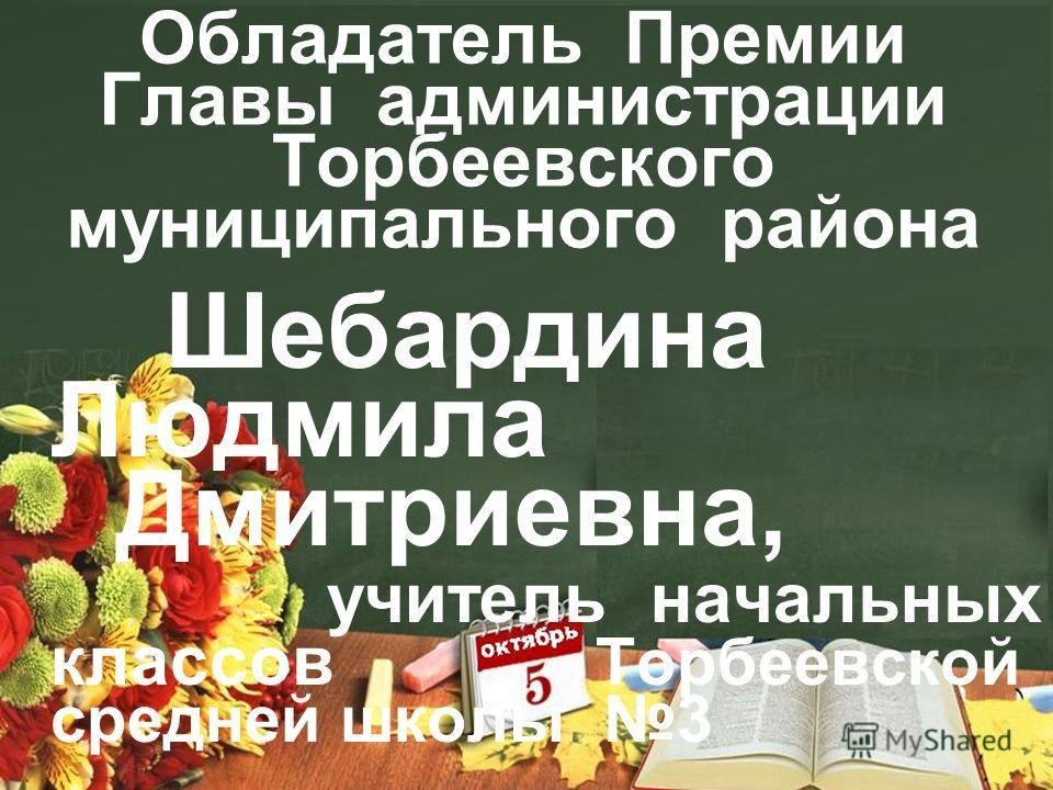 Обладатель Премии Главы администрации Торбеевского муниципального района Шебардина Людмила Дмитриевна, учитель начальных классов Торбеевской средней школы 3