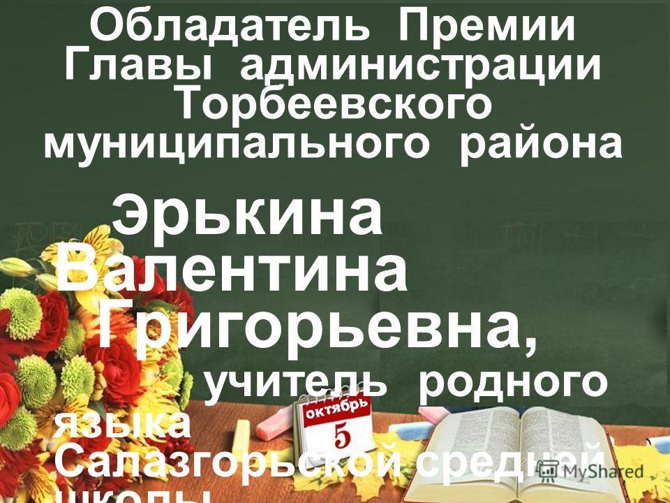 Обладатель Премии Главы администрации Торбеевского муниципального района Э рикина Валентина Григорьевна, учитель родного языка Салазгорьской средней школы