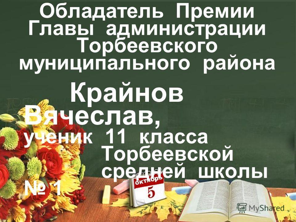 Обладатель Премии Главы администрации Торбеевского муниципального района Крайнов Вячеслав, ученик 11 класса Торбеевской средней школы 1