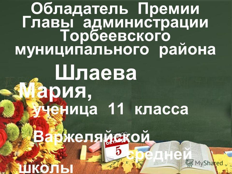 Обладатель Премии Главы администрации Торбеевского муниципального района Шлаева Мария, ученица 11 класса Варжеляйской средней школы