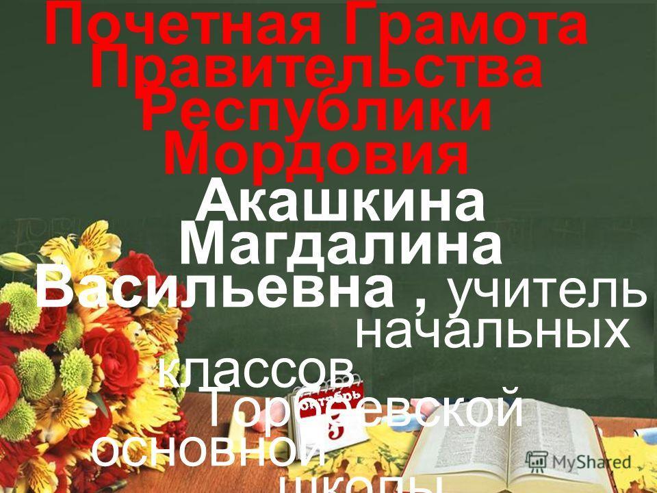 Почетная Грамота Правительства Республики Мордовия Акашкина Магдалина Васильевна, учитель начальных классов Торбеевской основной школы