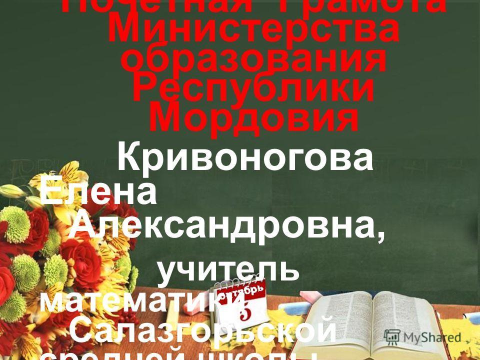 Почетная Грамота Министерства образования Республики Мордовия Кривоногова Елена Александровна, учитель математики Салазгорьской средней школы