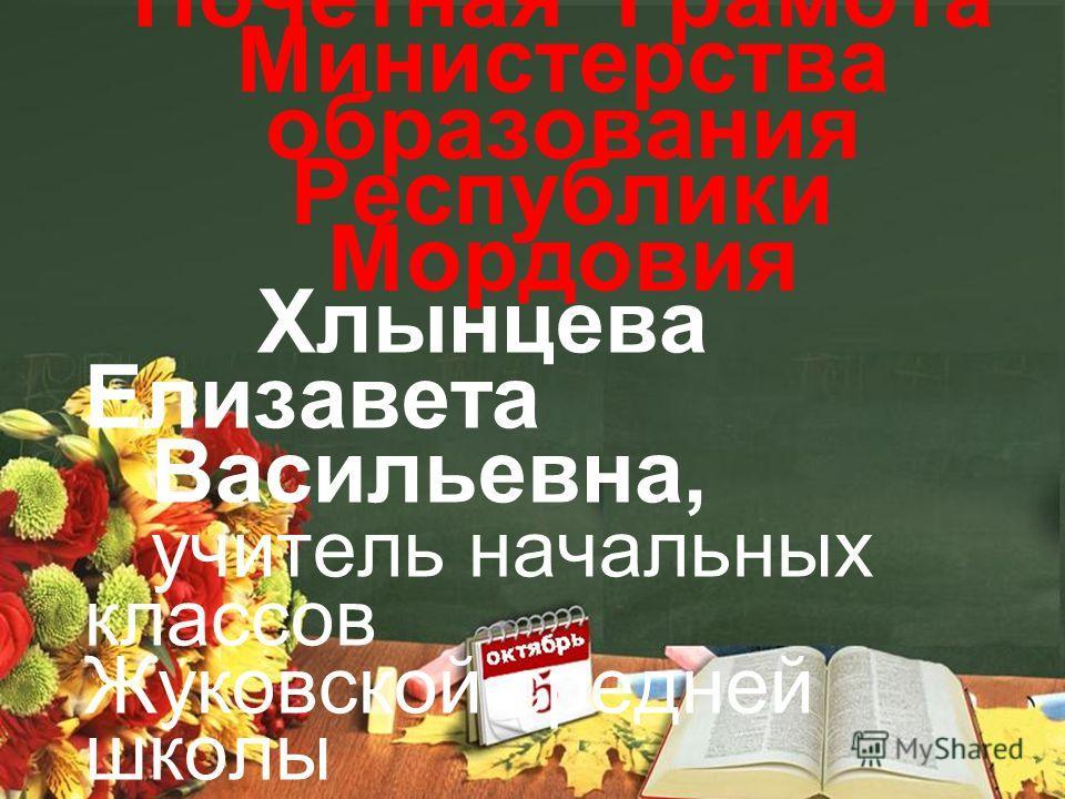 Почетная Грамота Министерства образования Республики Мордовия Хлынцева Елизавета Васильевна, учитель начальных классов Жуковской средней школы
