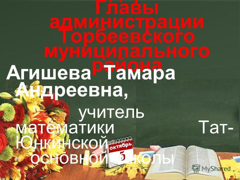 Благодарность Главы администрации Торбеевского муниципального района Агишева Тамара Андреевна, учитель математики Тат- Юнкинской основной школы