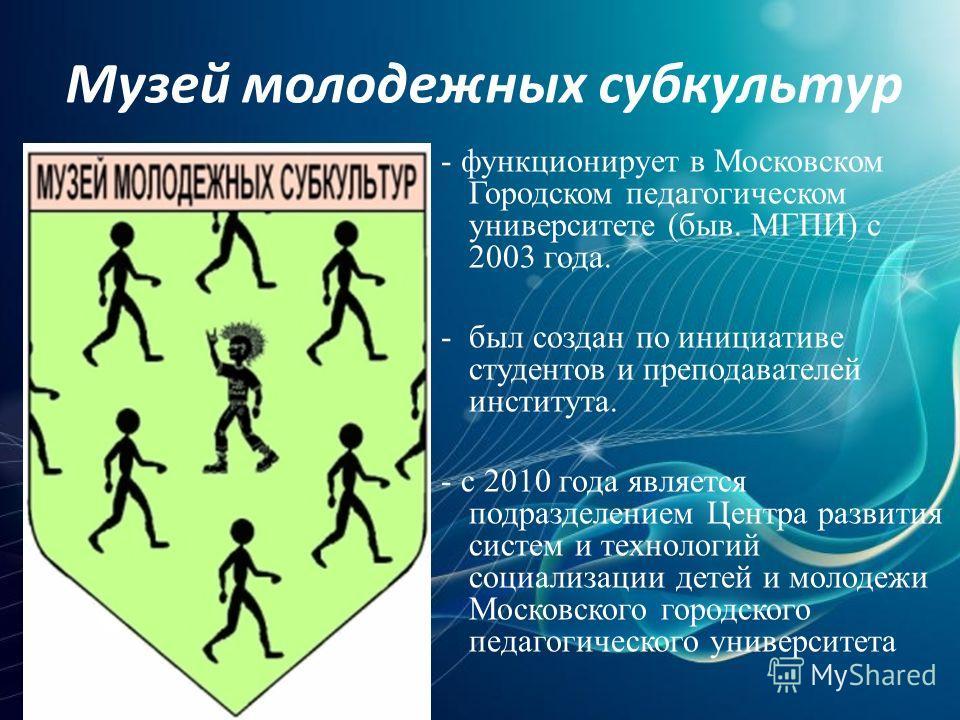 Музей молодежных субкультур - функционирует в Московском Городском педагогическом университете (быв. МГПИ) с 2003 года. - был создан по инициативе студентов и преподавателей института. - с 2010 года является подразделением Центра развития систем и те