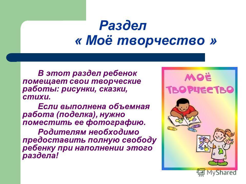 Раздел « Моё творчество » В этот раздел ребенок помещает свои творческие работы: рисунки, сказки, стихи. Если выполнена объемная работа (поделка), нужно поместить ее фотографию. Родителям необходимо предоставить полную свободу ребенку при наполнении