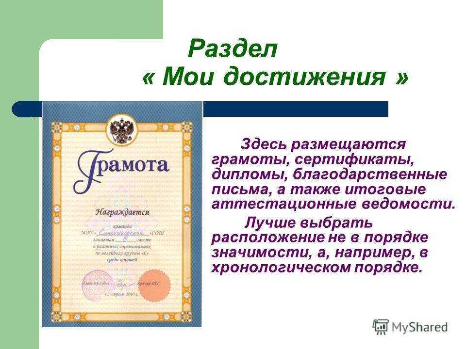 Раздел « Мои достижения » Здесь размещаются грамоты, сертификаты, дипломы, благодарственные письма, а также итоговые аттестационные ведомости. Лучше выбрать расположение не в порядке значимости, а, например, в хронологическом порядке.